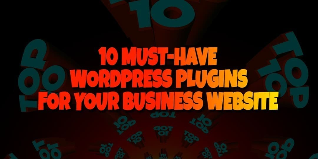 10 MUST HAVE WORDPRESS PLUGINS FOR YOUR BUSINESS WEBSITE
