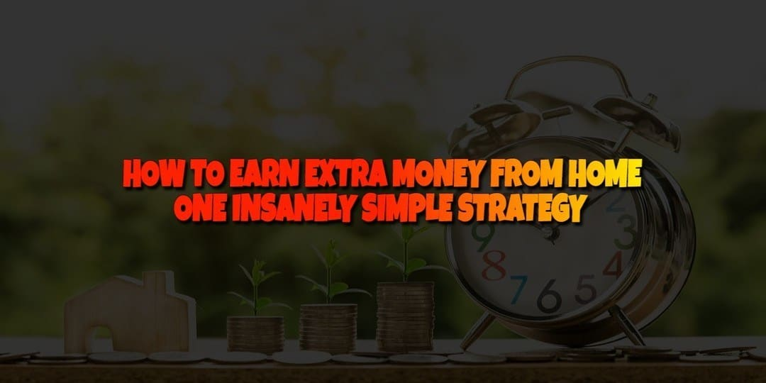 HOW TO EARN EXTRA MONEY FROM HOME - ONE INSANELY SIMPLE STRATEGY