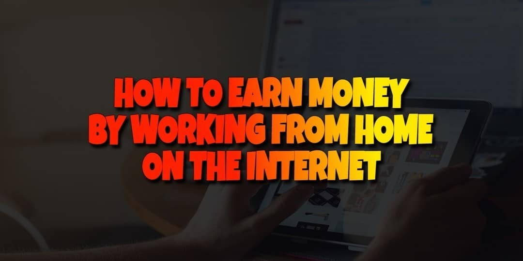 how to earn money by working from home on the internet