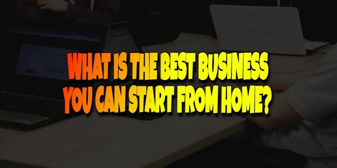 What is the Best Business to Start from Home?